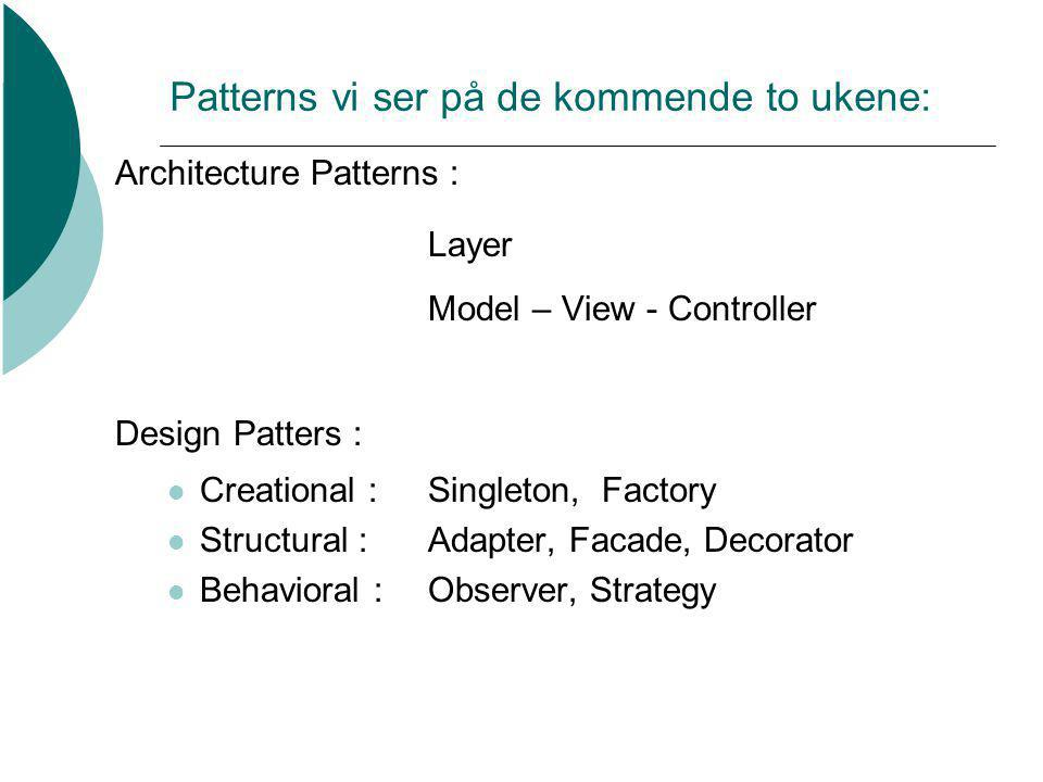 Patterns vi ser på de kommende to ukene: Architecture Patterns : Layer Model – View - Controller Design Patters : Creational : Singleton, Factory Structural : Adapter, Facade, Decorator Behavioral : Observer, Strategy