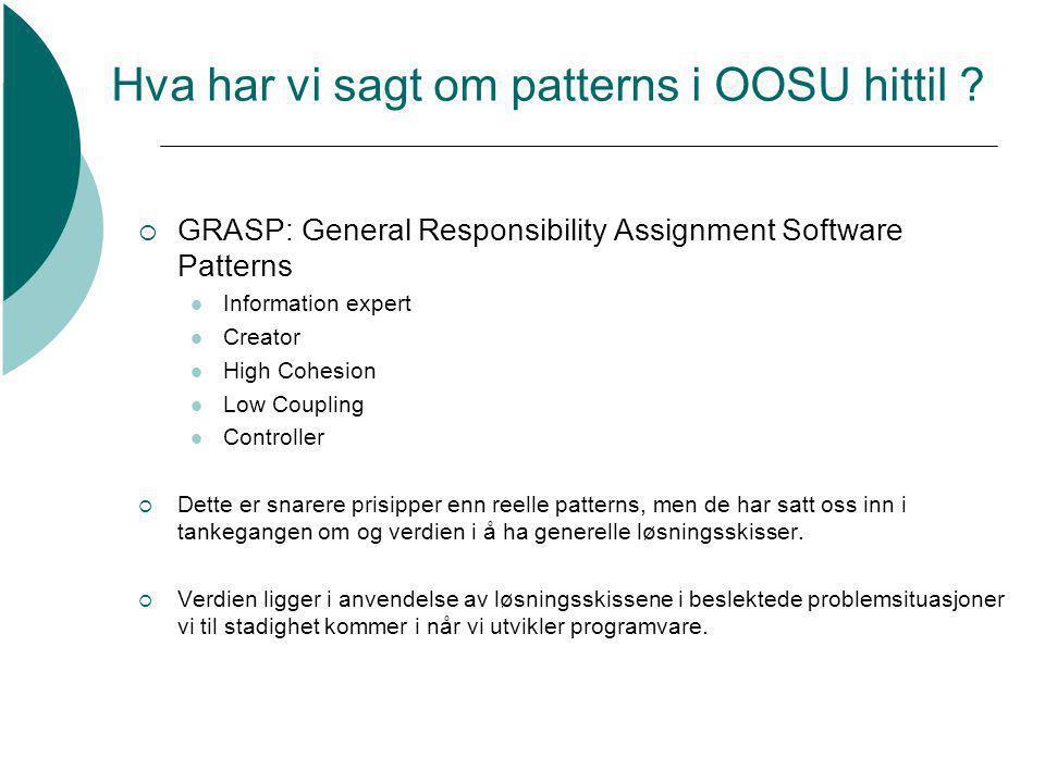 Hva har vi sagt om patterns i OOSU hittil ?  GRASP: General Responsibility Assignment Software Patterns Information expert Creator High Cohesion Low
