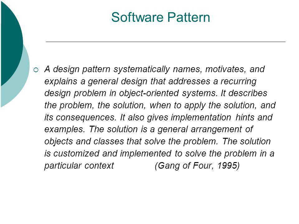 Software Pattern  A design pattern systematically names, motivates, and explains a general design that addresses a recurring design problem in object-oriented systems.