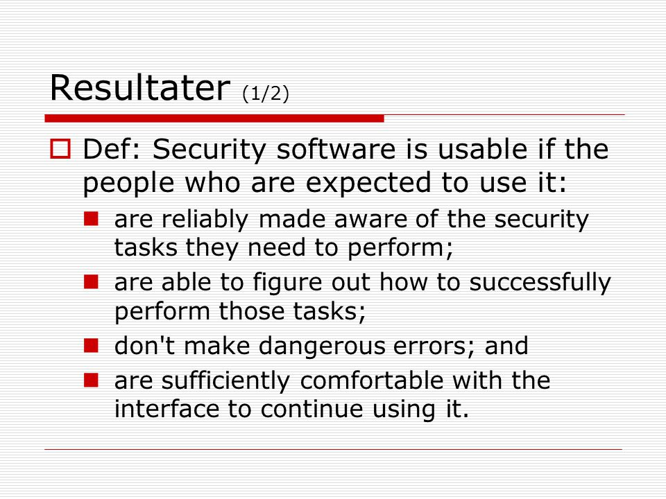 Resultater (1/2)  Def: Security software is usable if the people who are expected to use it: are reliably made aware of the security tasks they need