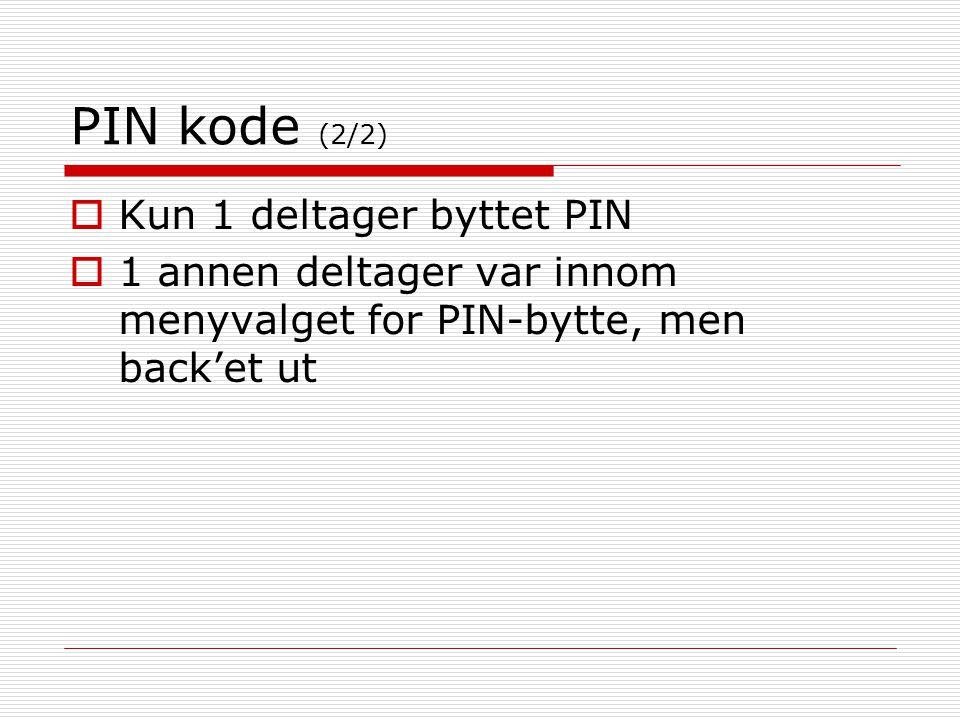 PIN kode (2/2)  Kun 1 deltager byttet PIN  1 annen deltager var innom menyvalget for PIN-bytte, men back'et ut