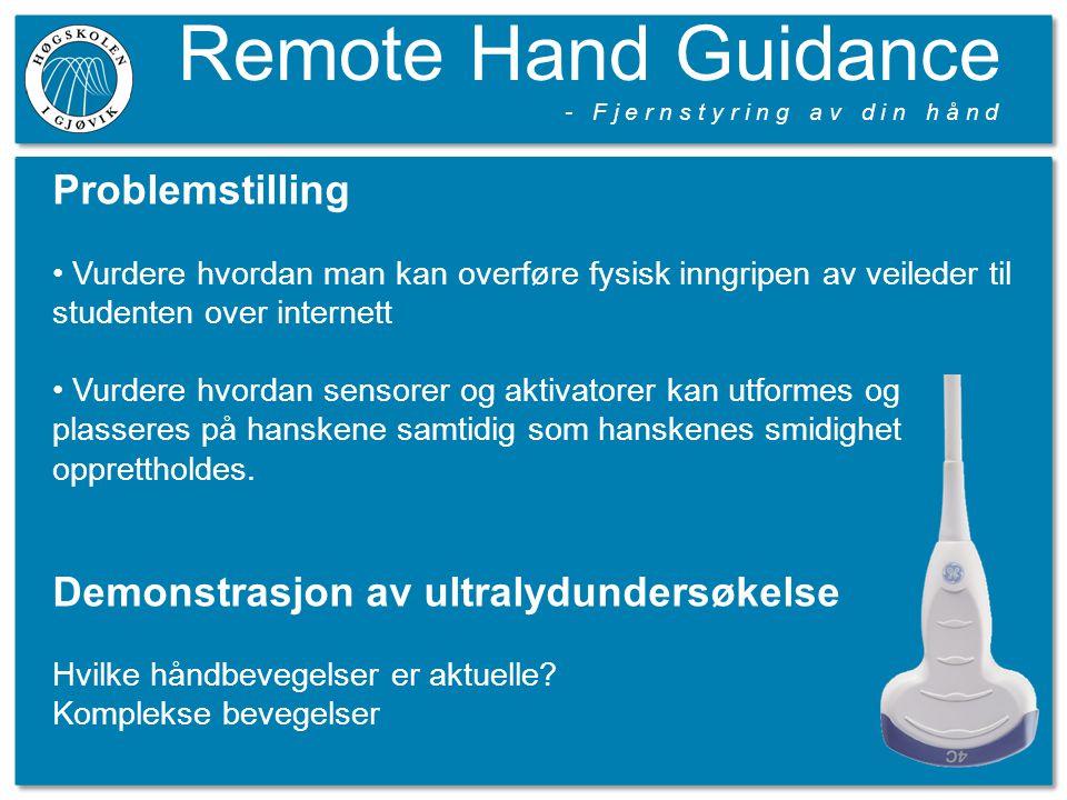 Remote Hand Guidance - F j e r n s t y r i n g a v d i n h å n d Problemstilling Vurdere hvordan man kan overføre fysisk inngripen av veileder til studenten over internett Vurdere hvordan sensorer og aktivatorer kan utformes og plasseres på hanskene samtidig som hanskenes smidighet opprettholdes.