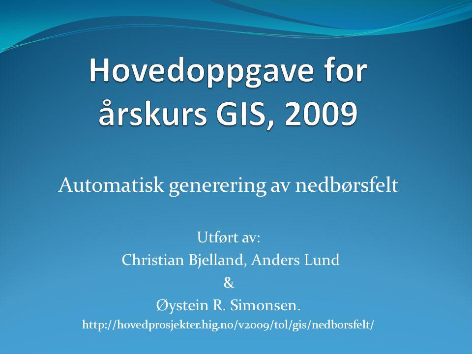 Automatisk generering av nedbørsfelt Utført av: Christian Bjelland, Anders Lund & Øystein R. Simonsen. http://hovedprosjekter.hig.no/v2009/tol/gis/ned