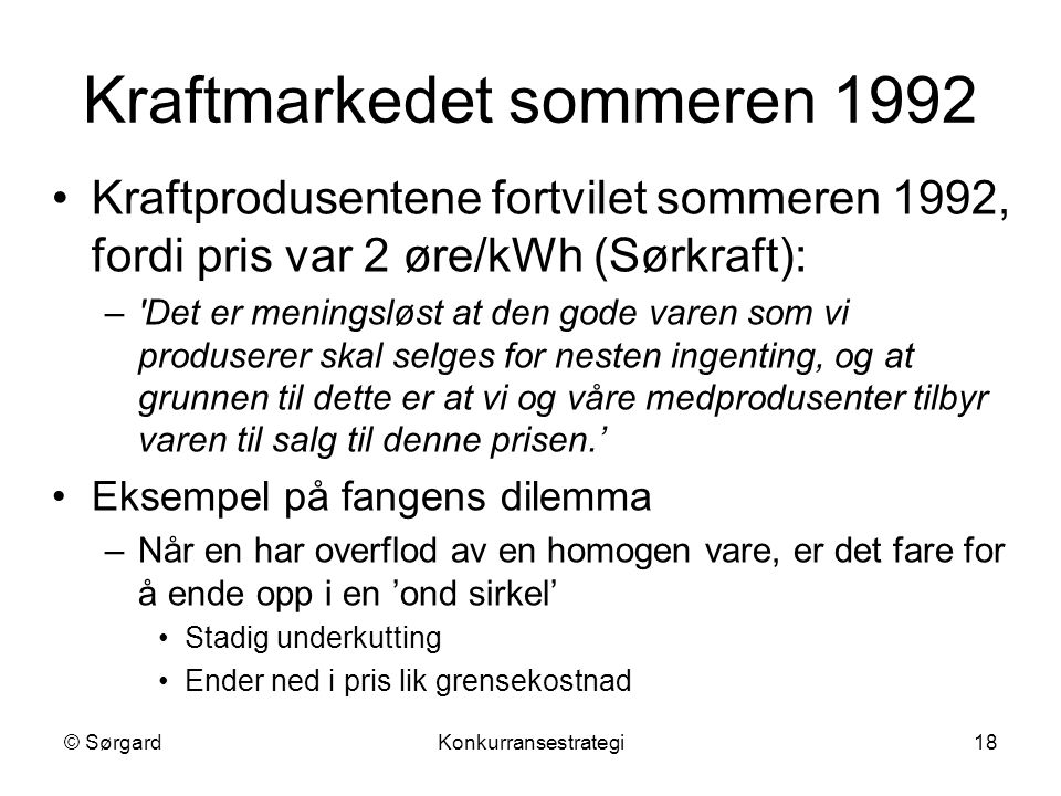 © SørgardKonkurransestrategi18 Kraftmarkedet sommeren 1992 Kraftprodusentene fortvilet sommeren 1992, fordi pris var 2 øre/kWh (Sørkraft): –'Det er me