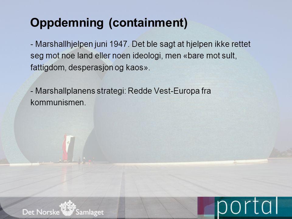 Oppdemning (containment) - Marshallhjelpen juni 1947. Det ble sagt at hjelpen ikke rettet seg mot noe land eller noen ideologi, men «bare mot sult, fa