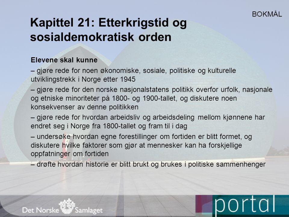 Kapittel 21: Etterkrigstid og sosialdemokratisk orden Elevene skal kunne – gjøre rede for noen økonomiske, sosiale, politiske og kulturelle utviklingstrekk i Norge etter 1945 – gjøre rede for den norske nasjonalstatens politikk overfor urfolk, nasjonale og etniske minoriteter på 1800- og 1900-tallet, og diskutere noen konsekvenser av denne politikken – gjøre rede for hvordan arbeidsliv og arbeidsdeling mellom kjønnene har endret seg i Norge fra 1800-tallet og fram til i dag – undersøke hvordan egne forestillinger om fortiden er blitt formet, og diskutere hvilke faktorer som gjør at mennesker kan ha forskjellige oppfatninger om fortiden – drøfte hvordan historie er blitt brukt og brukes i politiske sammenhenger BOKMÅL