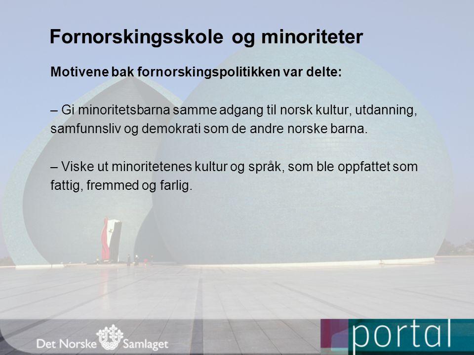 Fornorskingsskole og minoriteter Motivene bak fornorskingspolitikken var delte: – Gi minoritetsbarna samme adgang til norsk kultur, utdanning, samfunnsliv og demokrati som de andre norske barna.