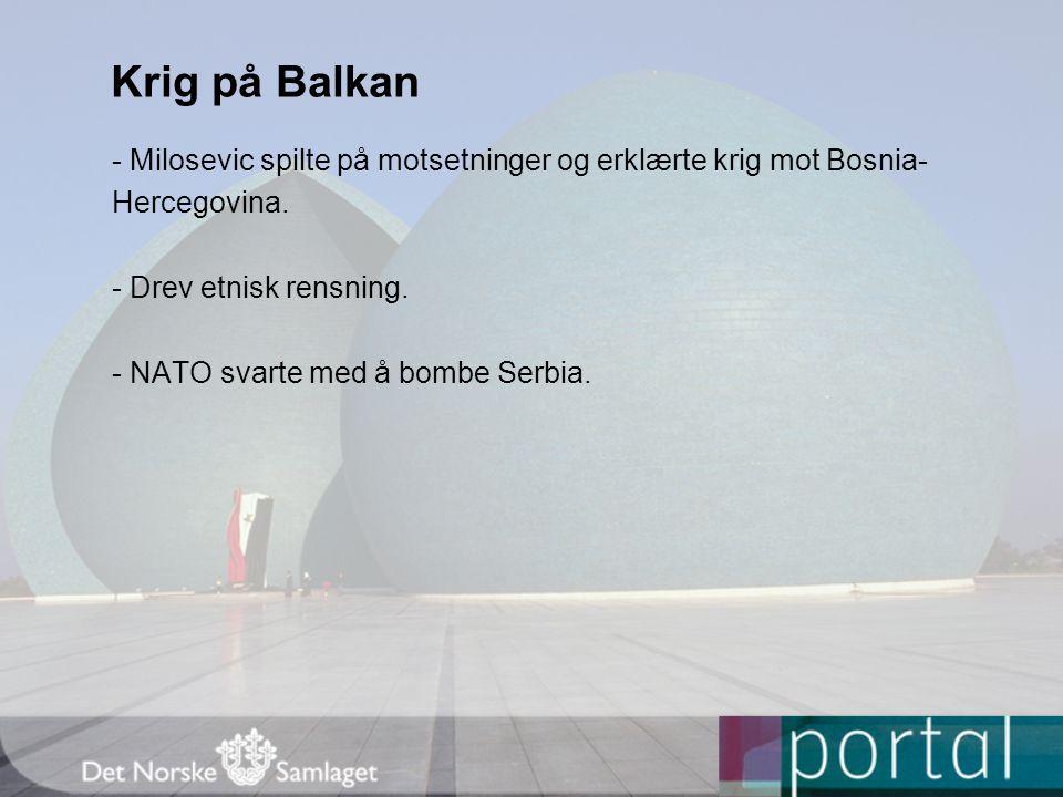 Krig på Balkan - Milosevic spilte på motsetninger og erklærte krig mot Bosnia- Hercegovina. - Drev etnisk rensning. - NATO svarte med å bombe Serbia.
