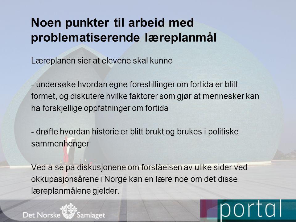 Noen punkter til arbeid med problematiserende læreplanmål Læreplanen sier at elevene skal kunne - undersøke hvordan egne forestillinger om fortida er blitt formet, og diskutere hvilke faktorer som gjør at mennesker kan ha forskjellige oppfatninger om fortida - drøfte hvordan historie er blitt brukt og brukes i politiske sammenhenger Ved å se på diskusjonene om forståelsen av ulike sider ved okkupasjonsårene i Norge kan en lære noe om det disse læreplanmålene gjelder.
