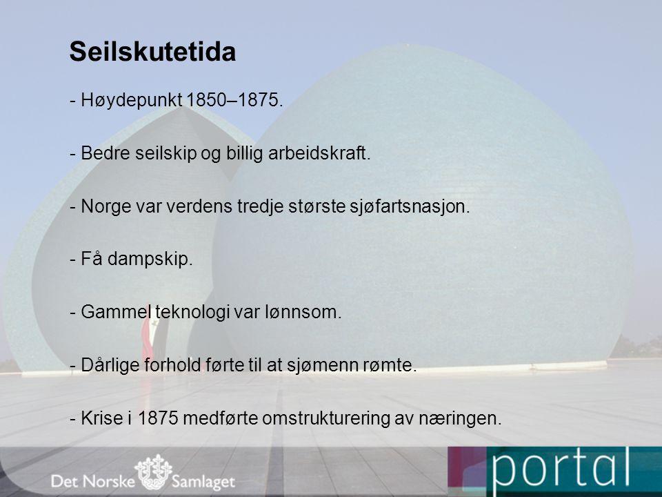 Seilskutetida - Høydepunkt 1850–1875. - Bedre seilskip og billig arbeidskraft. - Norge var verdens tredje største sjøfartsnasjon. - Få dampskip. - Gam