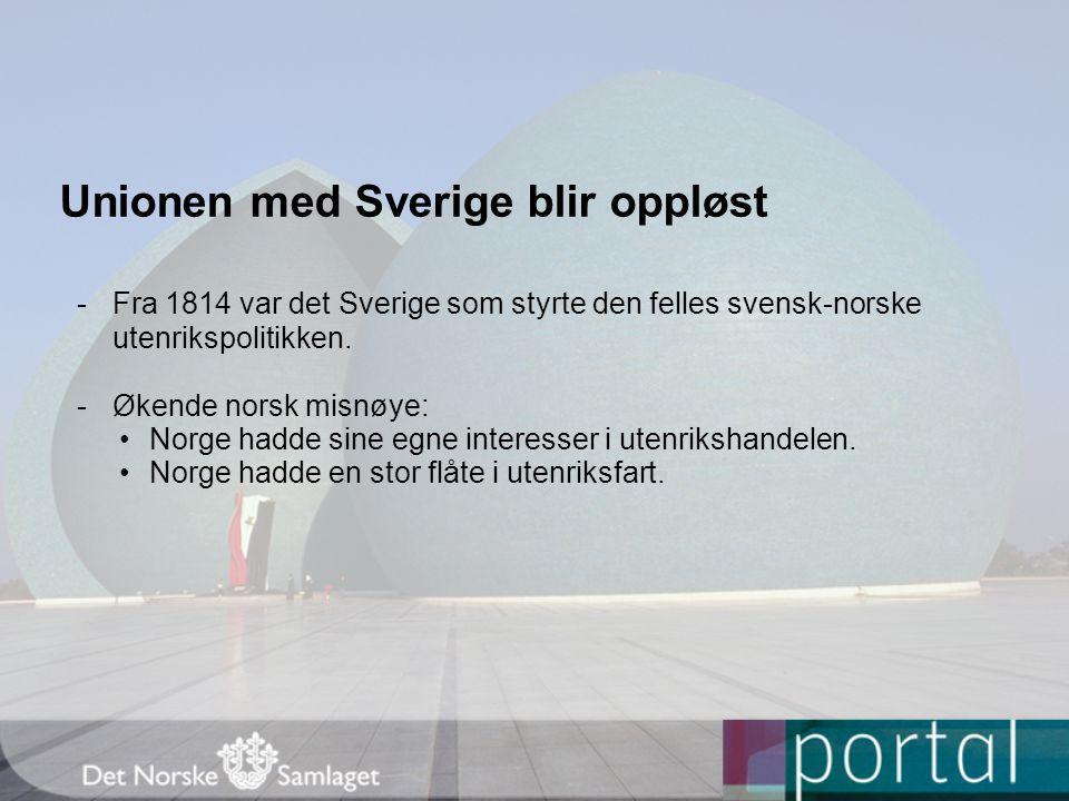 Unionen med Sverige blir oppløst -Fra 1814 var det Sverige som styrte den felles svensk-norske utenrikspolitikken. -Økende norsk misnøye: Norge hadde