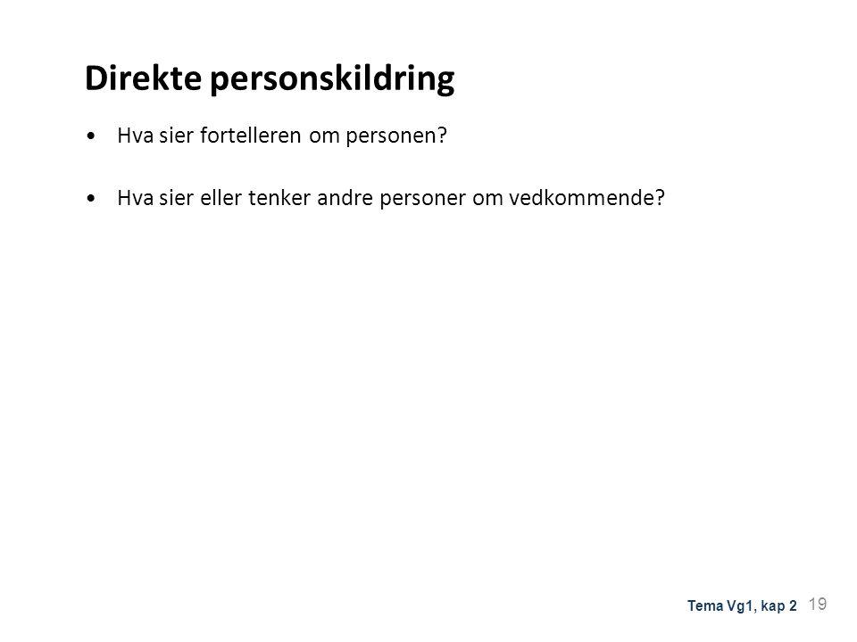 Direkte personskildring Hva sier fortelleren om personen? Hva sier eller tenker andre personer om vedkommende? 19 Tema Vg1, kap 2