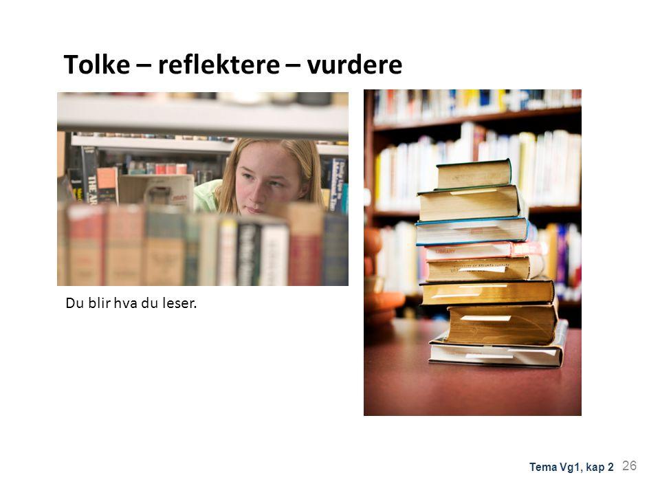 Tolke – reflektere – vurdere Du blir hva du leser. 26 Tema Vg1, kap 2