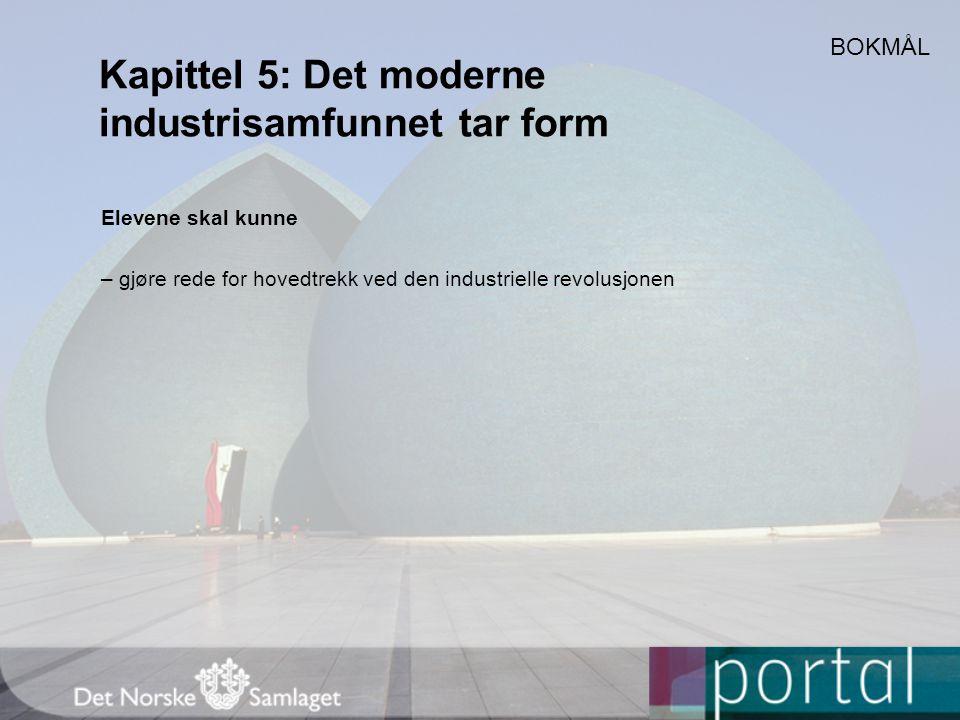 Kapittel 5: Det moderne industrisamfunnet tar form Elevene skal kunne – gjøre rede for hovedtrekk ved den industrielle revolusjonen BOKMÅL