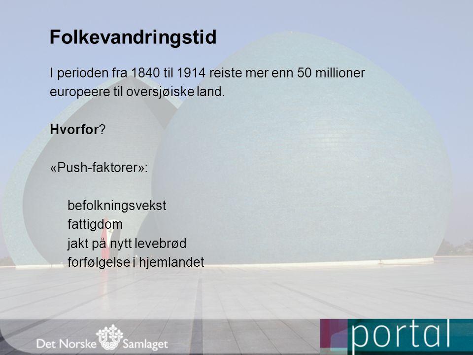 Folkevandringstid I perioden fra 1840 til 1914 reiste mer enn 50 millioner europeere til oversjøiske land. Hvorfor? «Push-faktorer»: befolkningsvekst
