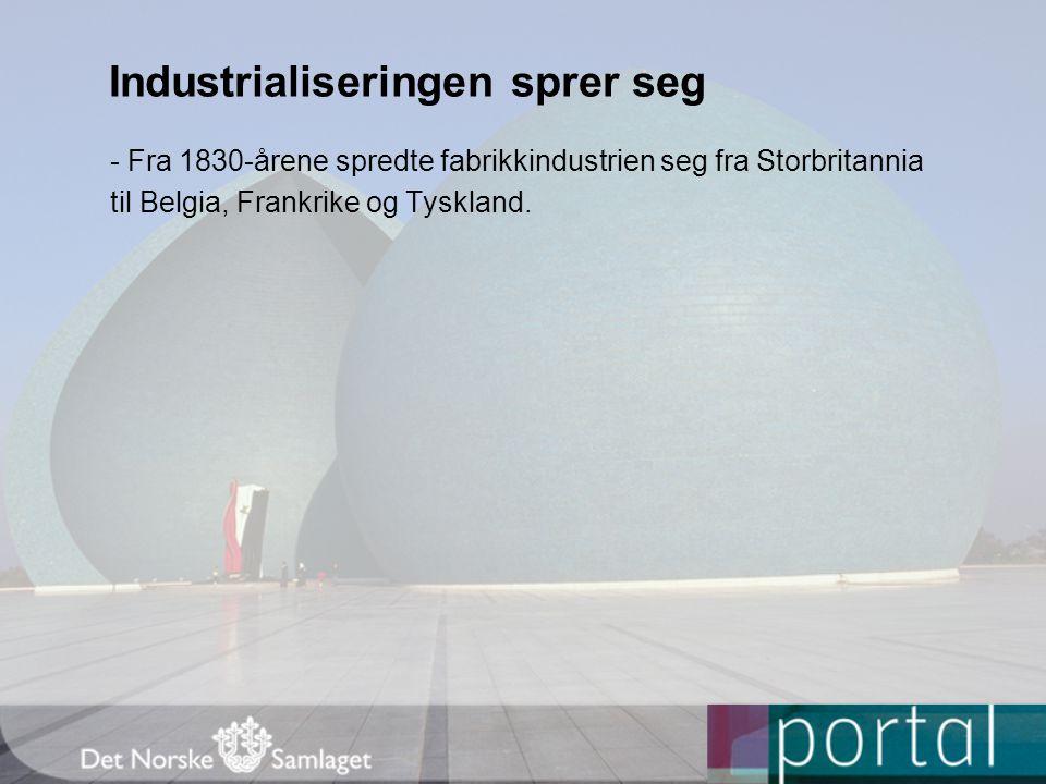 Industrialiseringen sprer seg - Fra 1830-årene spredte fabrikkindustrien seg fra Storbritannia til Belgia, Frankrike og Tyskland.
