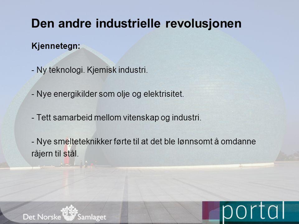 Den andre industrielle revolusjonen Kjennetegn: - Ny teknologi. Kjemisk industri. - Nye energikilder som olje og elektrisitet. - Tett samarbeid mellom