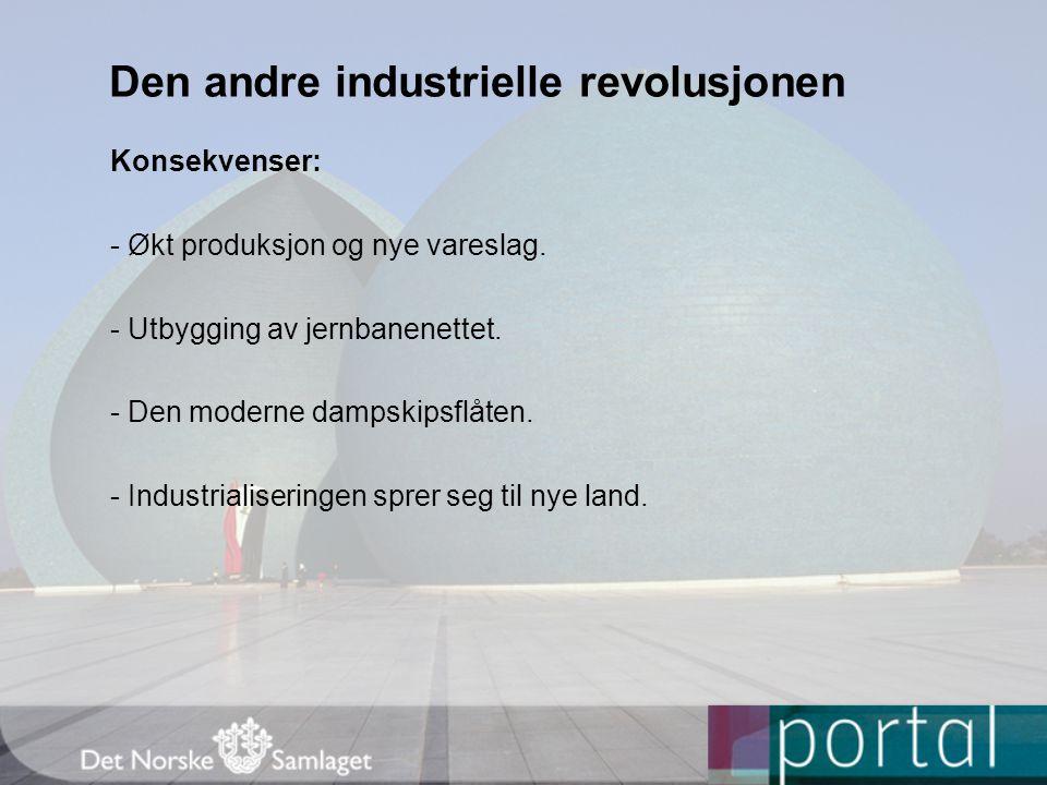 Den andre industrielle revolusjonen Konsekvenser: - Økt produksjon og nye vareslag. - Utbygging av jernbanenettet. - Den moderne dampskipsflåten. - In