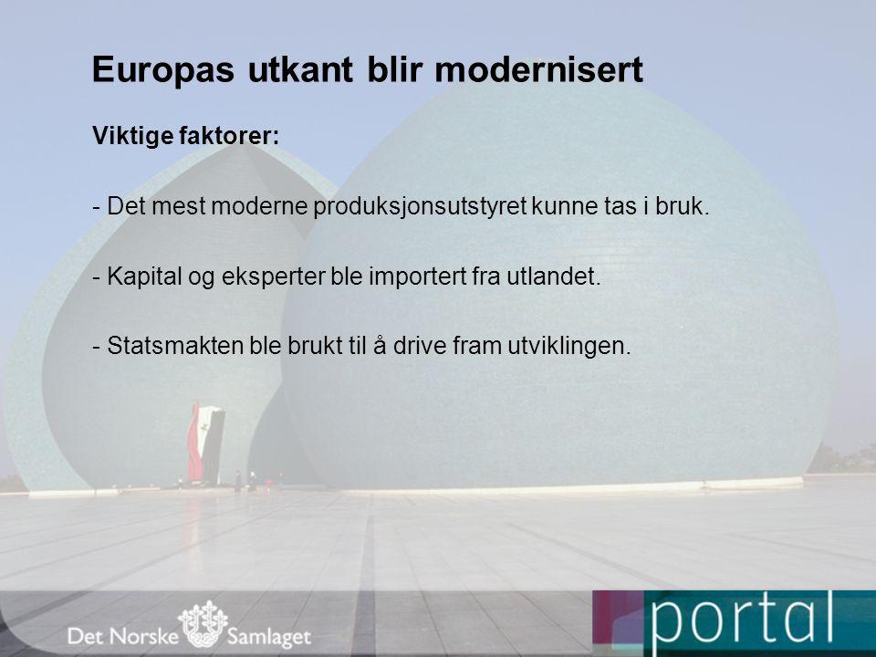 Europas utkant blir modernisert Viktige faktorer: - Det mest moderne produksjonsutstyret kunne tas i bruk. - Kapital og eksperter ble importert fra ut