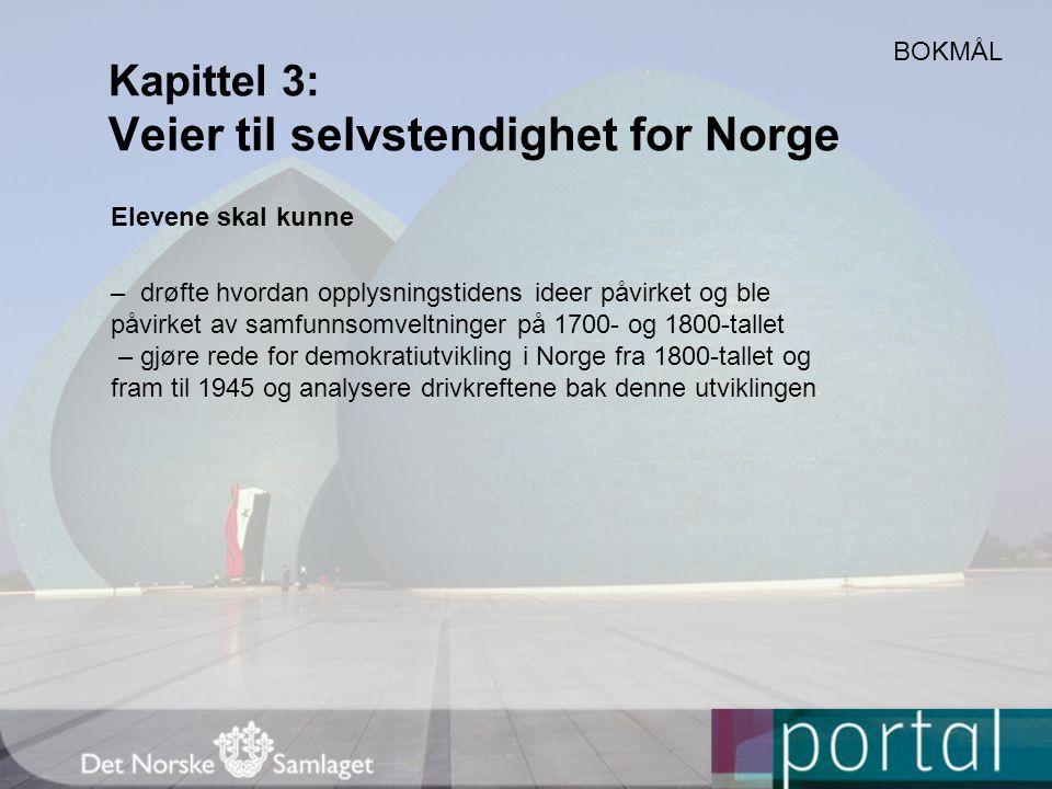 Kapittel 3: Veier til selvstendighet for Norge Elevene skal kunne – drøfte hvordan opplysningstidens ideer påvirket og ble påvirket av samfunnsomveltninger på 1700- og 1800-tallet – gjøre rede for demokratiutvikling i Norge fra 1800-tallet og fram til 1945 og analysere drivkreftene bak denne utviklingen BOKMÅL