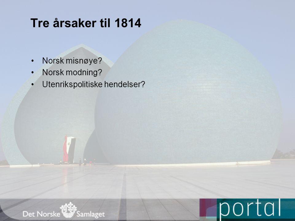 Tre årsaker til 1814 Norsk misnøye? Norsk modning? Utenrikspolitiske hendelser?