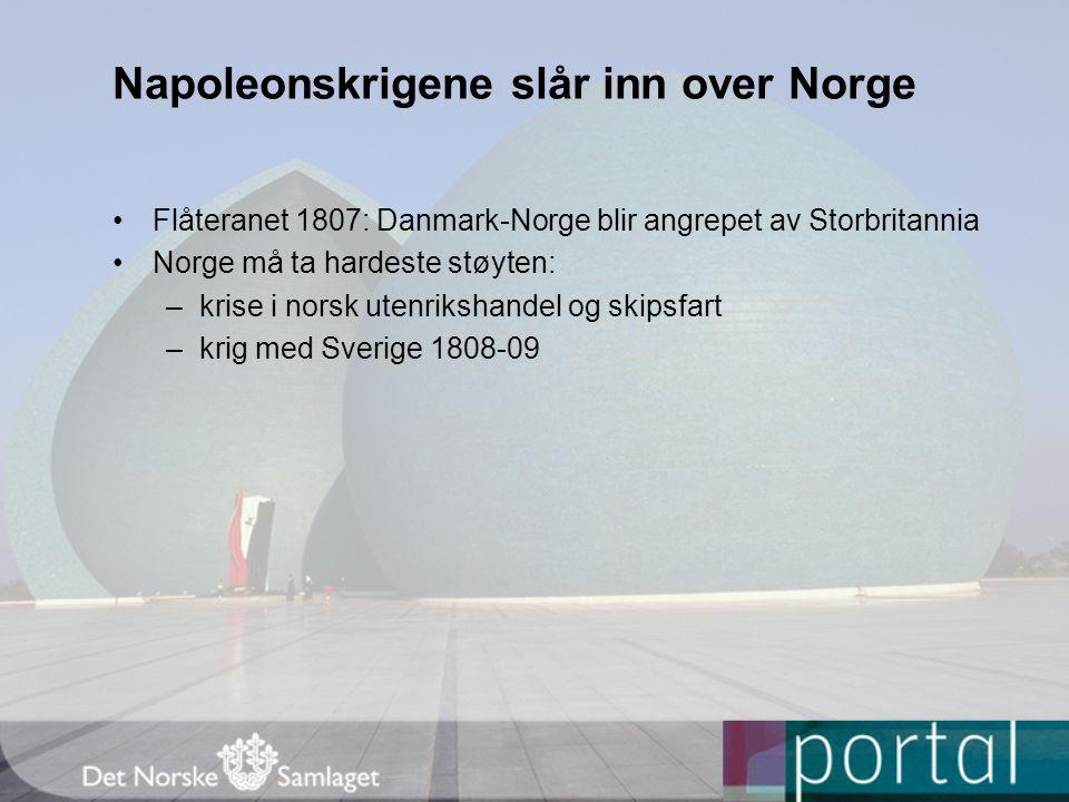 Napoleonskrigene slår inn over Norge Flåteranet 1807: Danmark-Norge blir angrepet av Storbritannia Norge må ta hardeste støyten: –krise i norsk utenrikshandel og skipsfart –krig med Sverige 1808-09