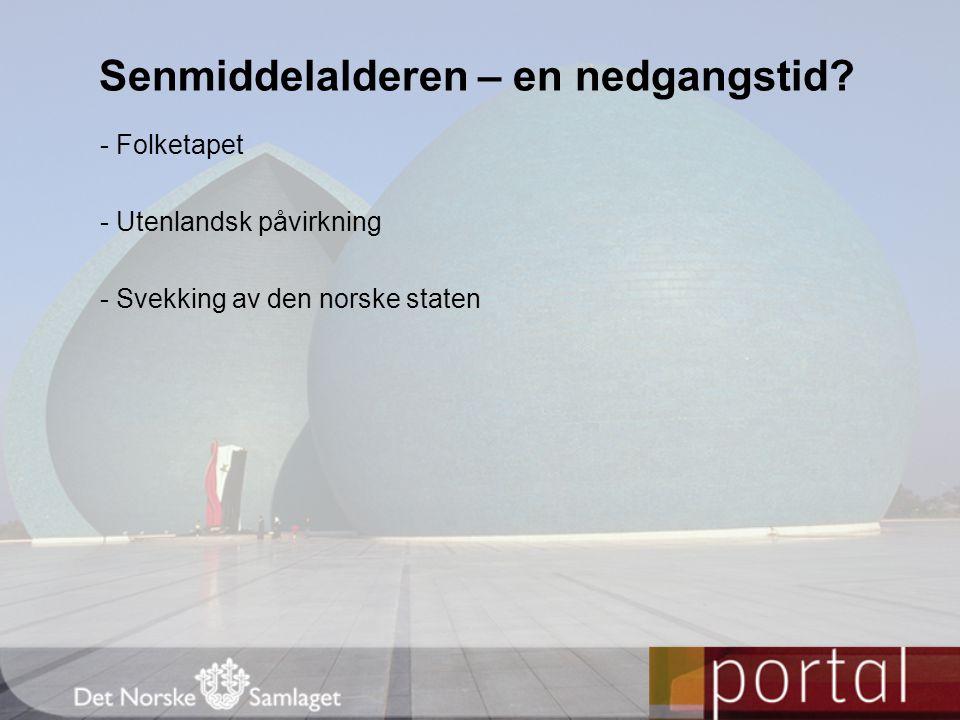 - Folketapet - Utenlandsk påvirkning - Svekking av den norske staten Senmiddelalderen – en nedgangstid?