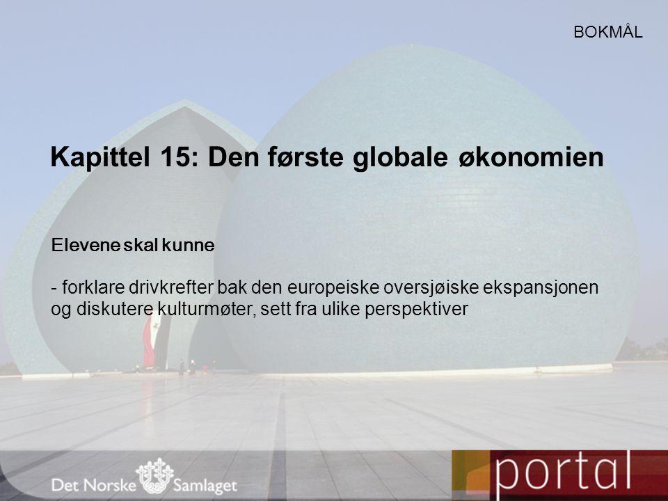 Kapittel 15: Den første globale økonomien BOKMÅL Elevene skal kunne - forklare drivkrefter bak den europeiske oversjøiske ekspansjonen og diskutere ku
