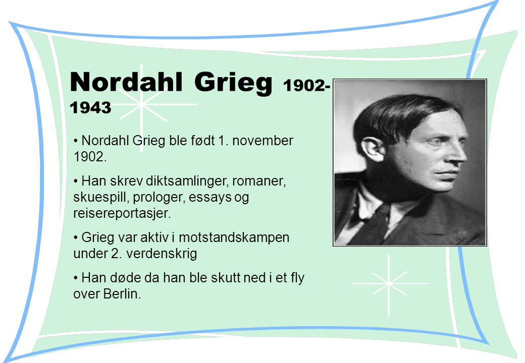 Nordahl Grieg 1902- 1943 Nordahl Grieg ble født 1.