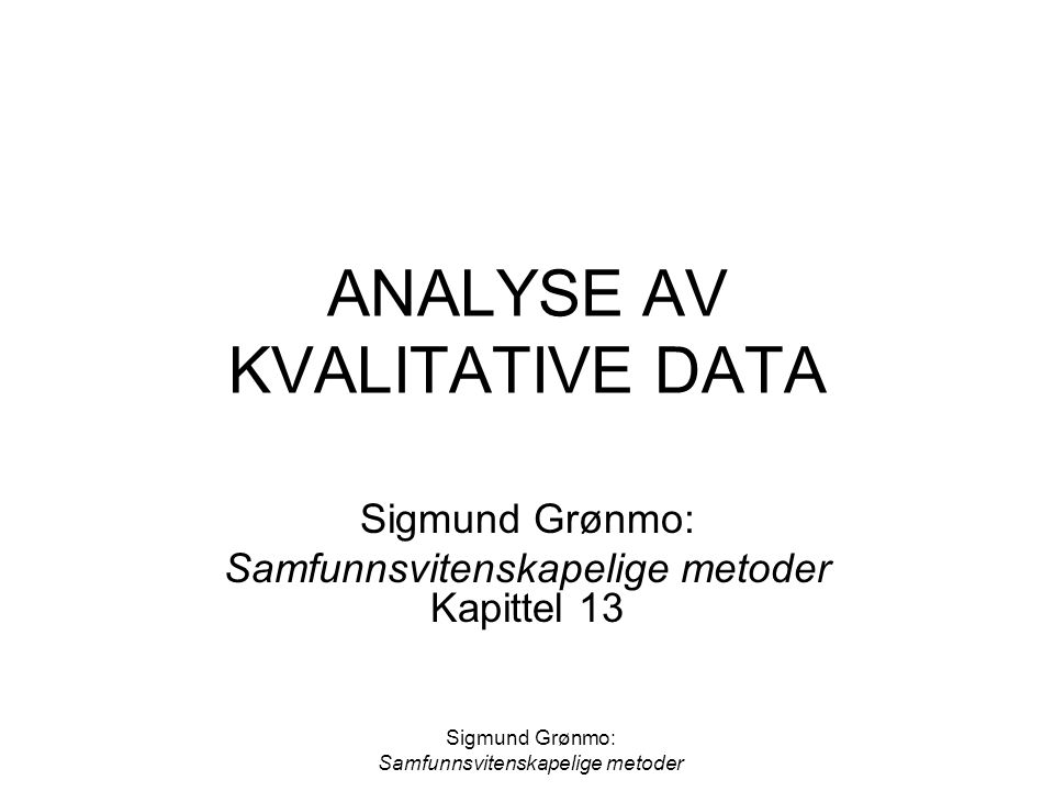 Sigmund Grønmo: Samfunnsvitenskapelige metoder ANALYSE AV KVALITATIVE DATA Sigmund Grønmo: Samfunnsvitenskapelige metoder Kapittel 13