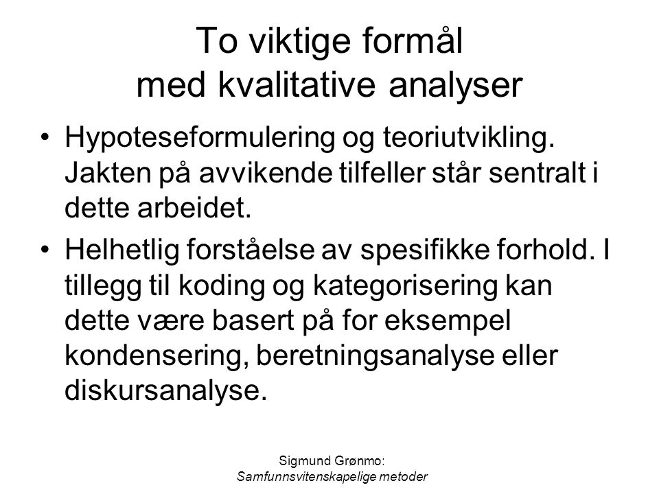 Sigmund Grønmo: Samfunnsvitenskapelige metoder To viktige formål med kvalitative analyser Hypoteseformulering og teoriutvikling. Jakten på avvikende t