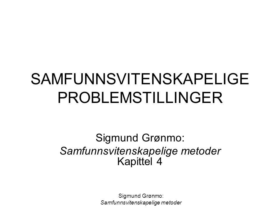 Sigmund Grønmo: Samfunnsvitenskapelige metoder SAMFUNNSVITENSKAPELIGE PROBLEMSTILLINGER Sigmund Grønmo: Samfunnsvitenskapelige metoder Kapittel 4