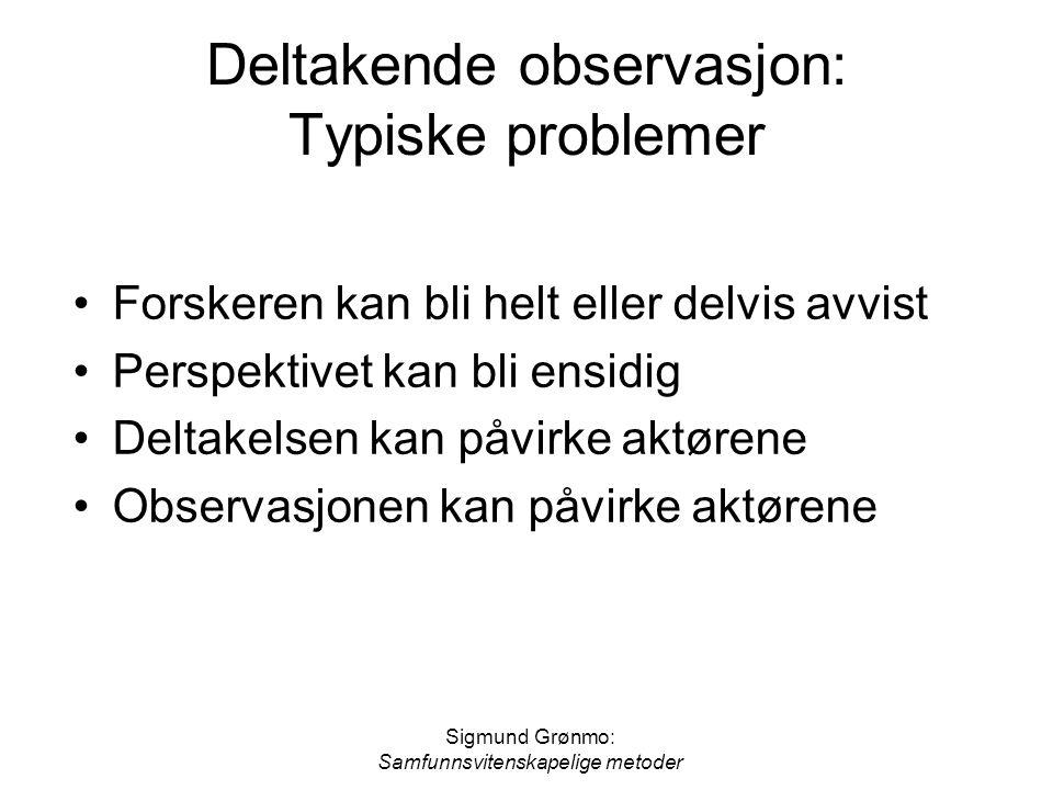 Sigmund Grønmo: Samfunnsvitenskapelige metoder Deltakende observasjon: Typiske problemer Forskeren kan bli helt eller delvis avvist Perspektivet kan b