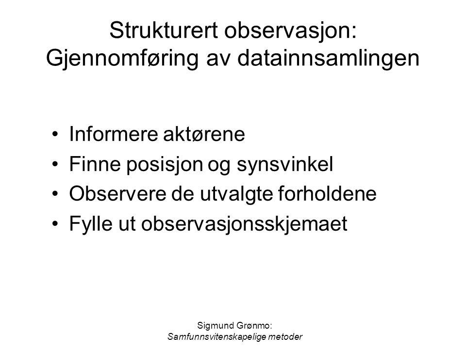 Sigmund Grønmo: Samfunnsvitenskapelige metoder Strukturert observasjon: Gjennomføring av datainnsamlingen Informere aktørene Finne posisjon og synsvin