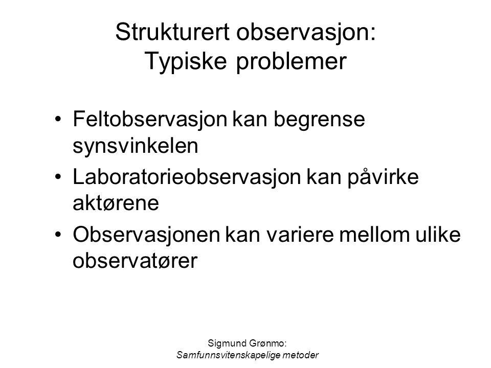 Sigmund Grønmo: Samfunnsvitenskapelige metoder Strukturert observasjon: Typiske problemer Feltobservasjon kan begrense synsvinkelen Laboratorieobserva
