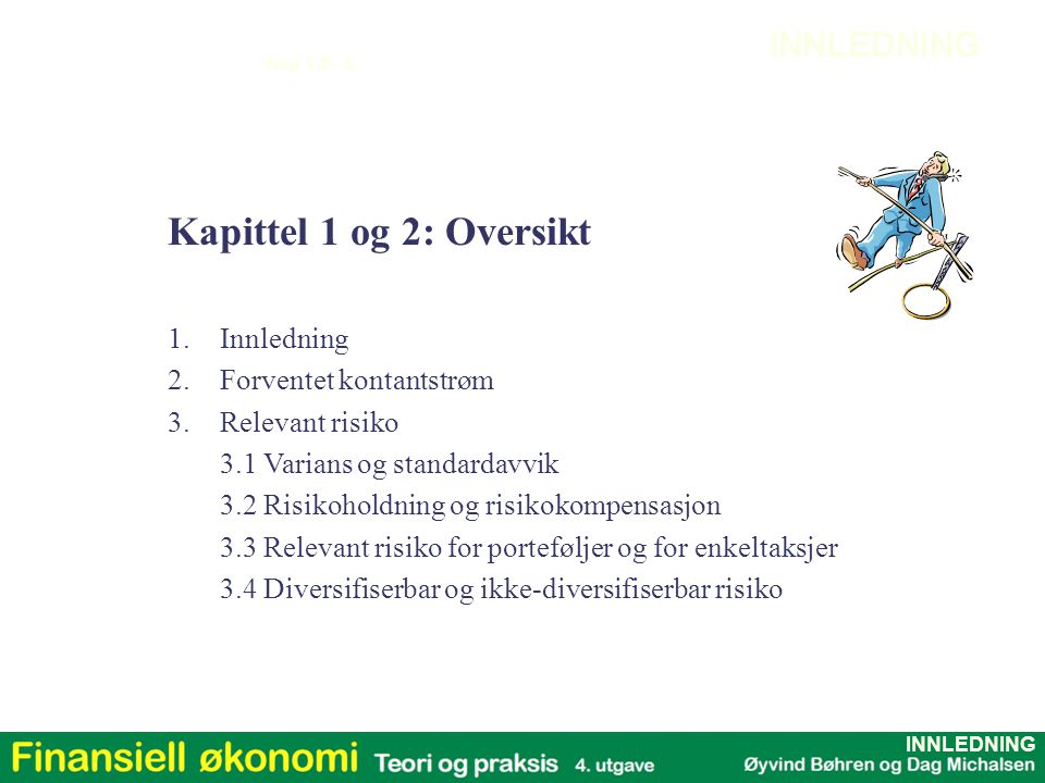 Kap 1,2 - 6 INNLEDNING Kapittel 1 og 2: Oversikt 1.Innledning 2.Forventet kontantstrøm 3.Relevant risiko 3.1 Varians og standardavvik 3.2 Risikoholdni