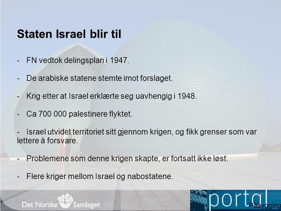 Staten Israel blir til -FN vedtok delingsplan i 1947. -De arabiske statene stemte imot forslaget. -Krig etter at Israel erklærte seg uavhengig i 1948.