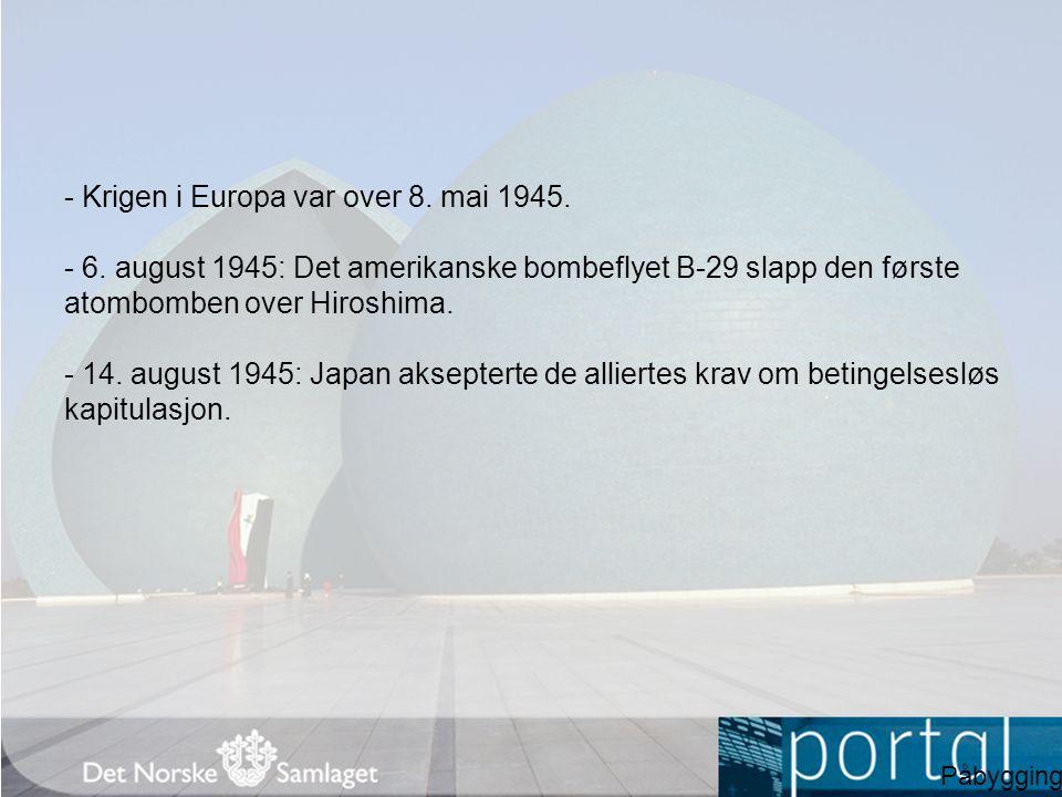 - Krigen i Europa var over 8. mai 1945. - 6. august 1945: Det amerikanske bombeflyet B-29 slapp den første atombomben over Hiroshima. - 14. august 194