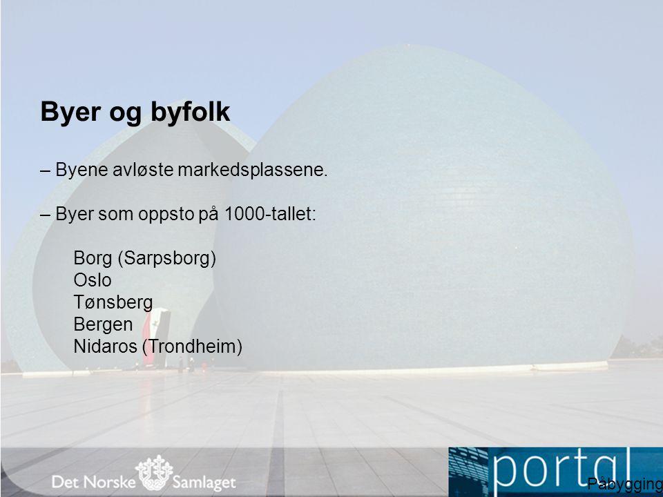 Byer og byfolk – Byene avløste markedsplassene. – Byer som oppsto på 1000-tallet: Borg (Sarpsborg) Oslo Tønsberg Bergen Nidaros (Trondheim) Påbygging