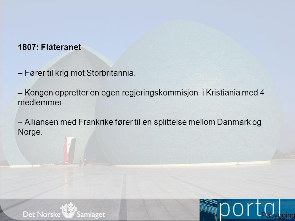 1807: Flåteranet – Fører til krig mot Storbritannia. – Kongen oppretter en egen regjeringskommisjon i Kristiania med 4 medlemmer. – Alliansen med Fran