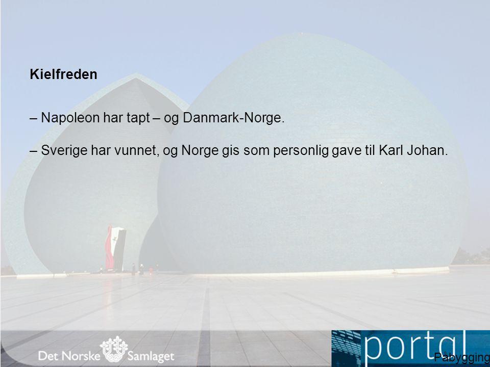 Kielfreden – Napoleon har tapt – og Danmark-Norge. – Sverige har vunnet, og Norge gis som personlig gave til Karl Johan. Påbygging