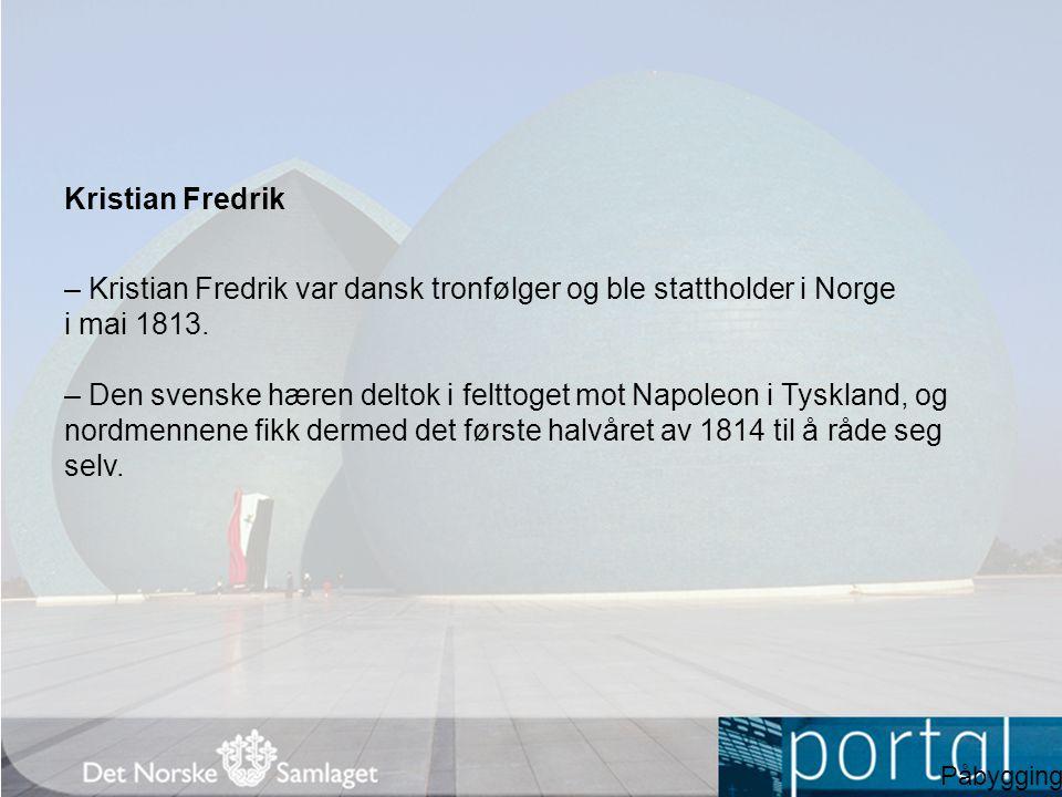Kristian Fredrik – Kristian Fredrik var dansk tronfølger og ble stattholder i Norge i mai 1813. – Den svenske hæren deltok i felttoget mot Napoleon i