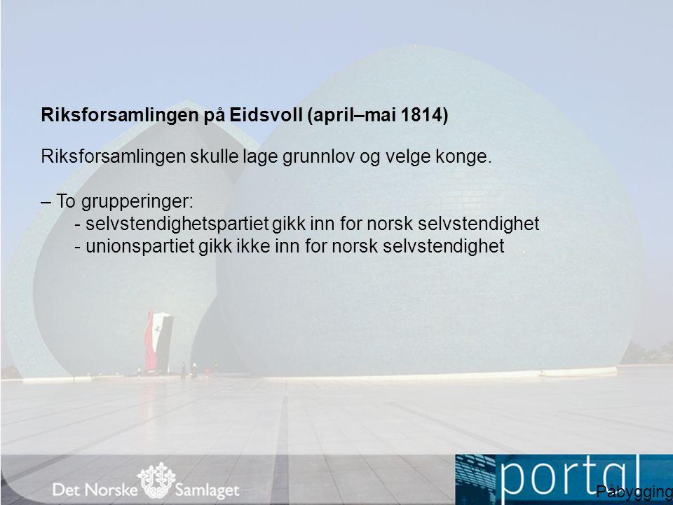 Riksforsamlingen på Eidsvoll (april–mai 1814) Riksforsamlingen skulle lage grunnlov og velge konge. – To grupperinger: - selvstendighetspartiet gikk i