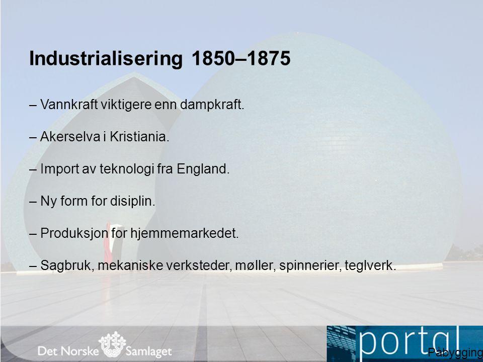 Industrialisering 1850–1875 – Vannkraft viktigere enn dampkraft. – Akerselva i Kristiania. – Import av teknologi fra England. – Ny form for disiplin.