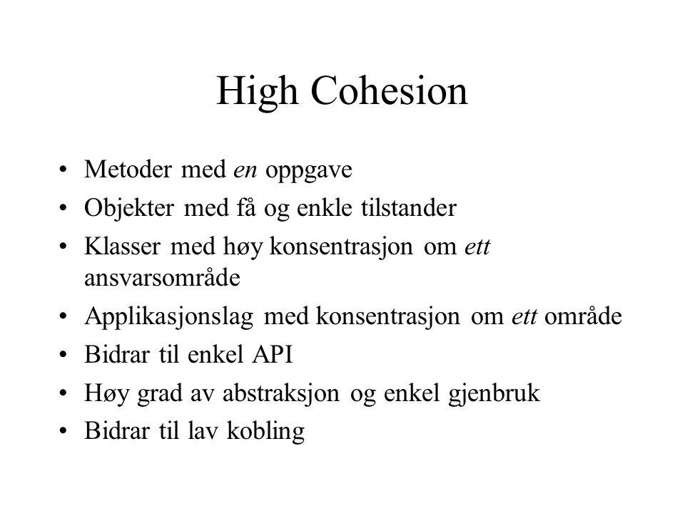 High Cohesion Metoder med en oppgave Objekter med få og enkle tilstander Klasser med høy konsentrasjon om ett ansvarsområde Applikasjonslag med konsentrasjon om ett område Bidrar til enkel API Høy grad av abstraksjon og enkel gjenbruk Bidrar til lav kobling