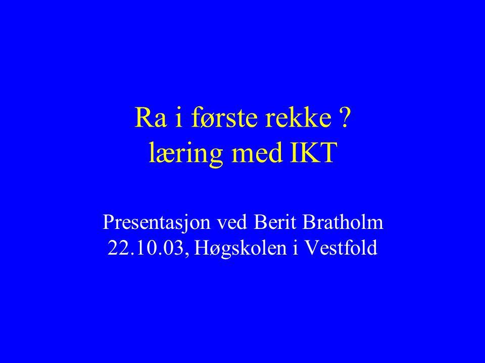 Ra i første rekke ? læring med IKT Presentasjon ved Berit Bratholm 22.10.03, Høgskolen i Vestfold