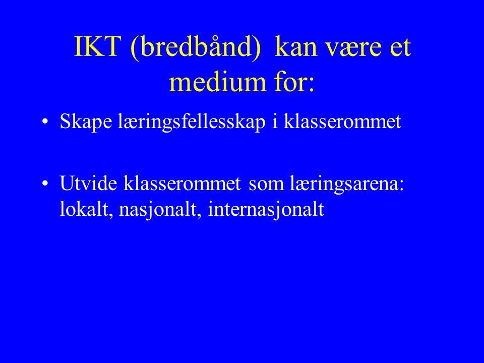 IKT (bredbånd) kan være et medium for: Skape læringsfellesskap i klasserommet Utvide klasserommet som læringsarena: lokalt, nasjonalt, internasjonalt