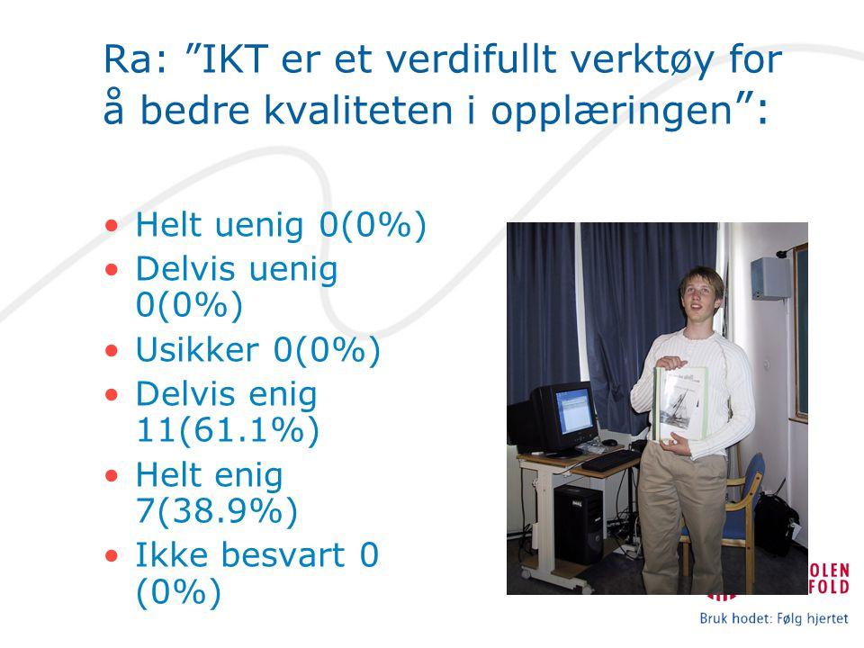 Ra: IKT er et verdifullt verktøy for å bedre kvaliteten i opplæringen : Helt uenig 0(0%) Delvis uenig 0(0%) Usikker 0(0%) Delvis enig 11(61.1%) Helt enig 7(38.9%) Ikke besvart 0 (0%)