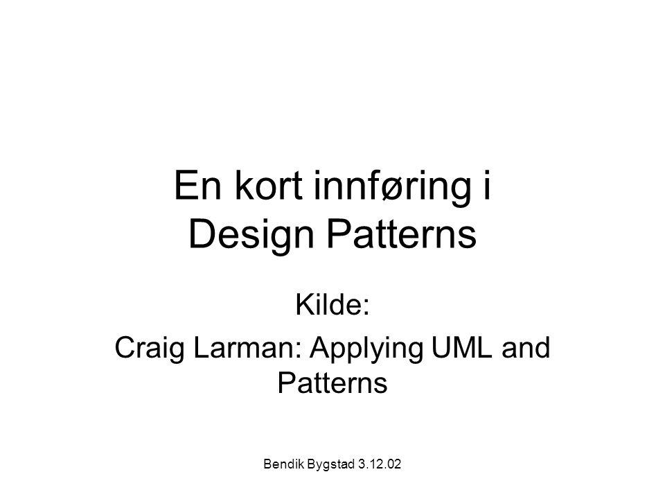 Bendik Bygstad 3.12.02 En kort innføring i Design Patterns Kilde: Craig Larman: Applying UML and Patterns