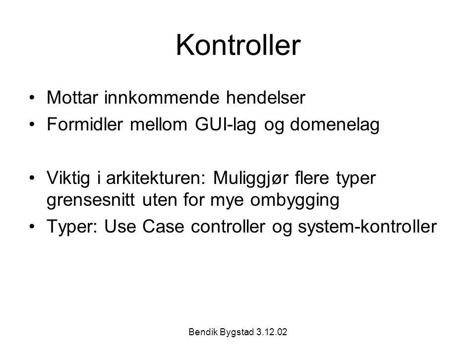 Bendik Bygstad 3.12.02 Kontroller Mottar innkommende hendelser Formidler mellom GUI-lag og domenelag Viktig i arkitekturen: Muliggjør flere typer grensesnitt uten for mye ombygging Typer: Use Case controller og system-kontroller